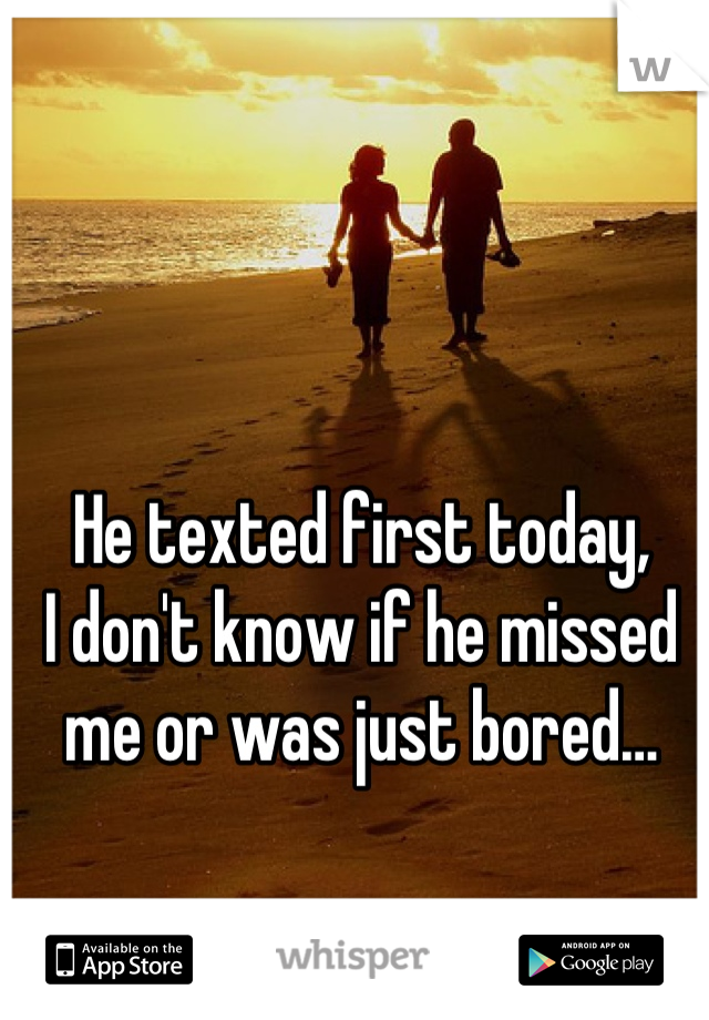 He texted first today, I don't know if he missed me or was just bored…