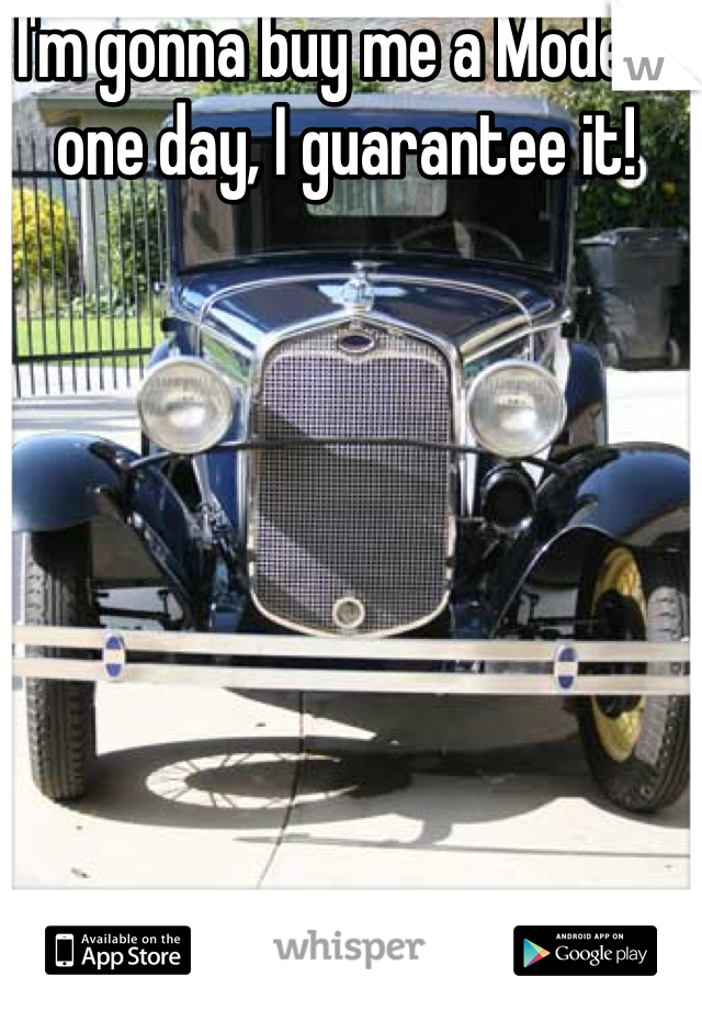 I'm gonna buy me a Model A one day, I guarantee it!