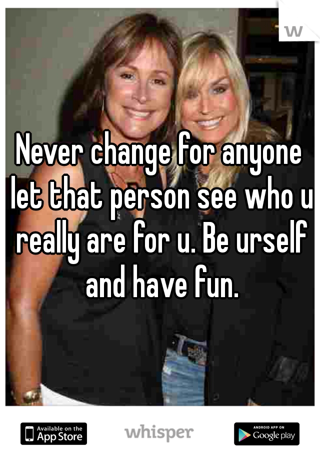 Never change for anyone let that person see who u really are for u. Be urself and have fun.