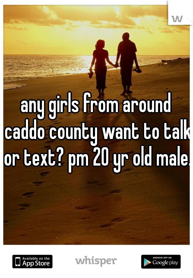any girls from around caddo county want to talk or text? pm 20 yr old male.