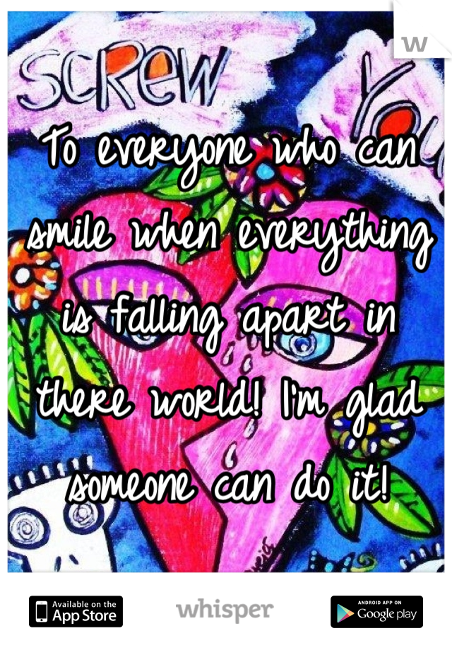 To everyone who can smile when everything is falling apart in there world! I'm glad someone can do it!