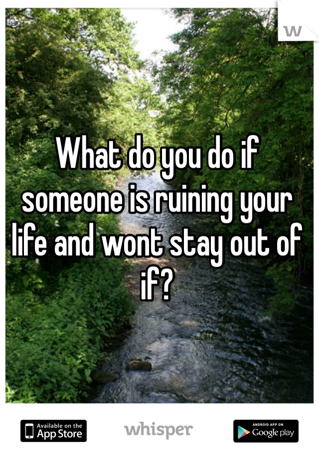 What do you do if someone is ruining your life and wont stay out of if?