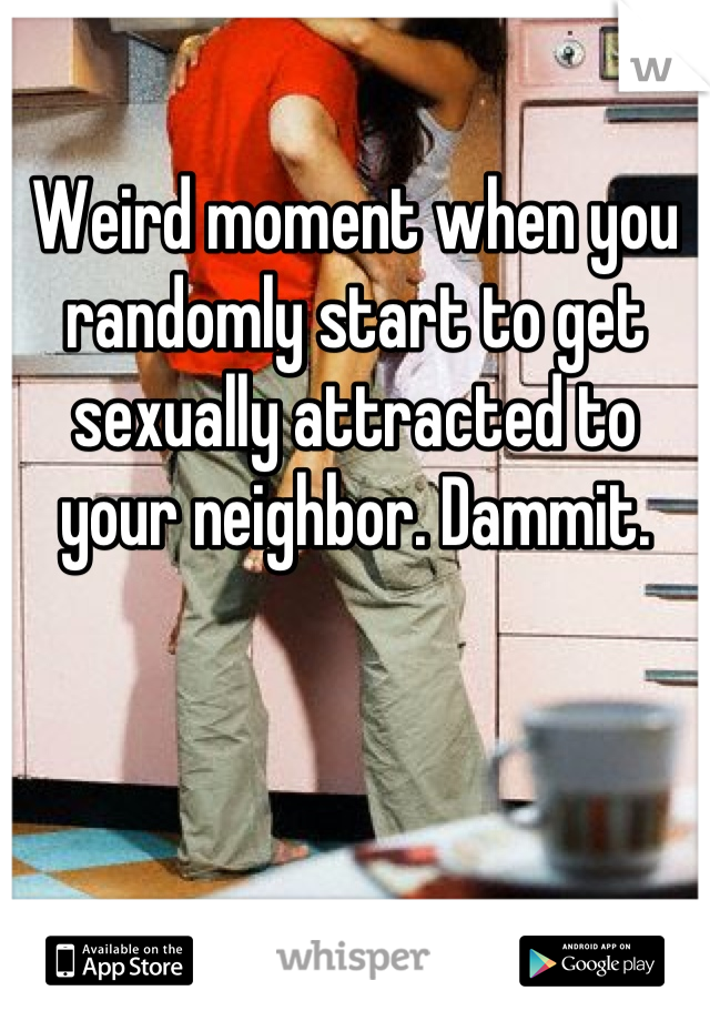Weird moment when you randomly start to get sexually attracted to your neighbor. Dammit.