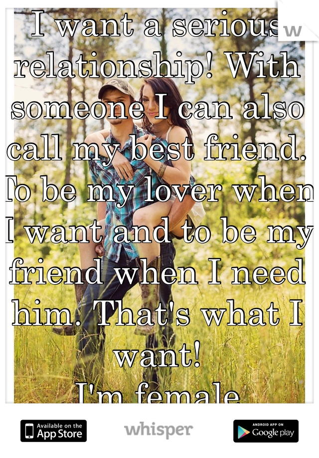 I want a serious relationship! With someone I can also call my best friend. To be my lover when I want and to be my friend when I need him. That's what I want!  I'm female