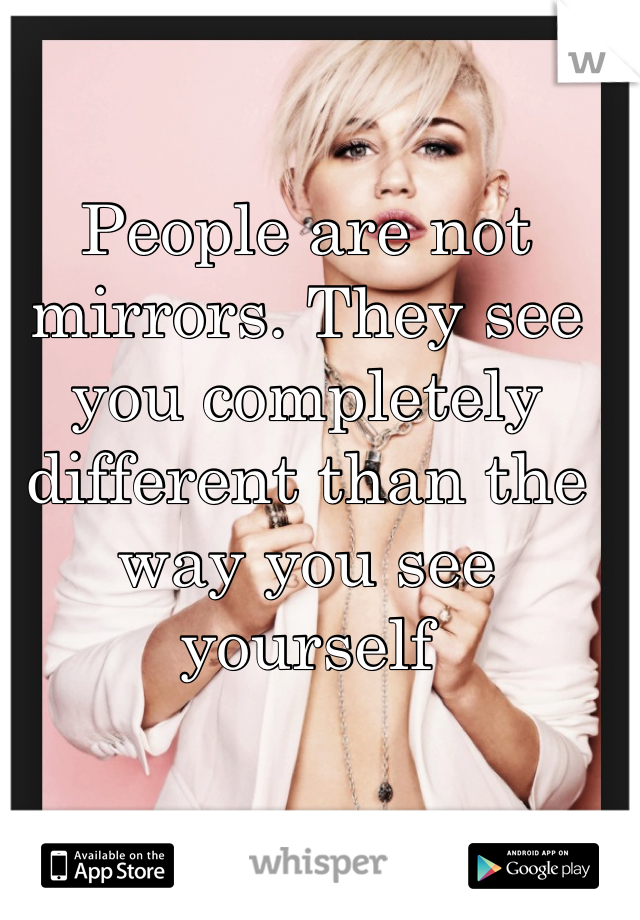 People are not mirrors. They see you completely different than the way you see yourself