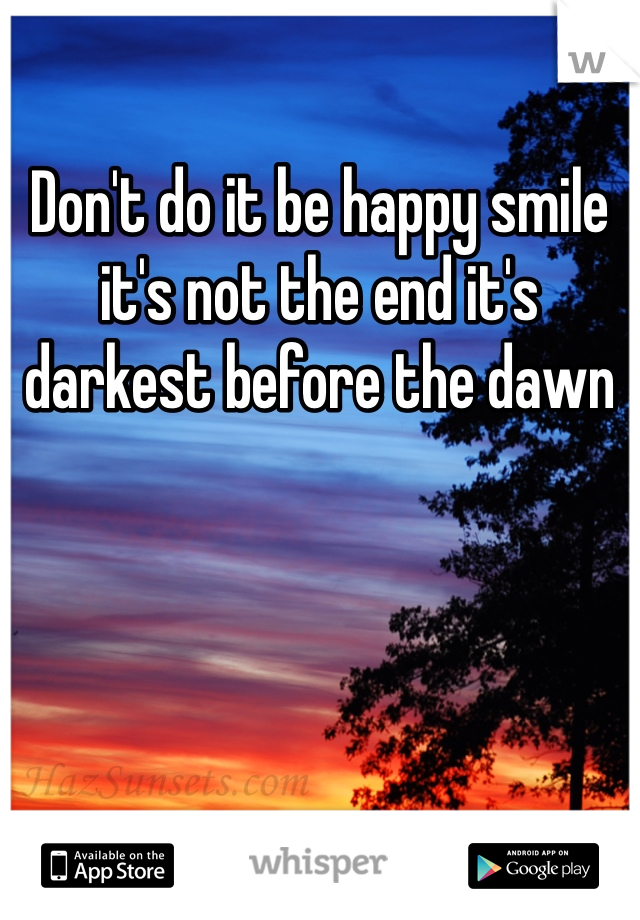 Don't do it be happy smile it's not the end it's darkest before the dawn