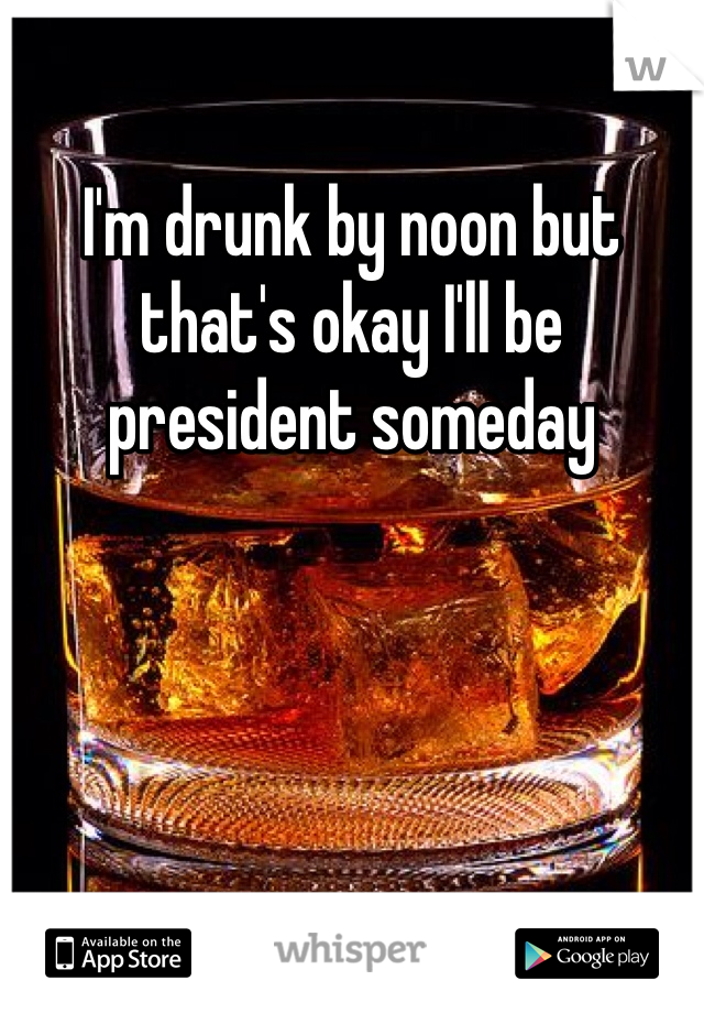 I'm drunk by noon but that's okay I'll be president someday