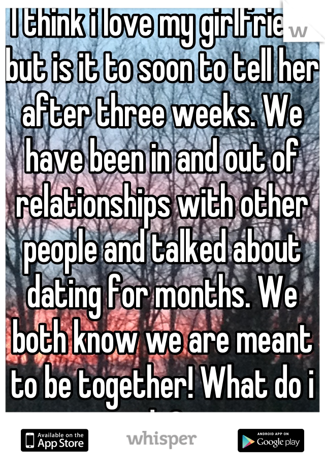 I think i love my girlfriend but is it to soon to tell her after three weeks. We have been in and out of relationships with other people and talked about dating for months. We both know we are meant to be together! What do i do?