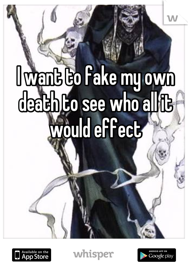 I want to fake my own death to see who all it would effect