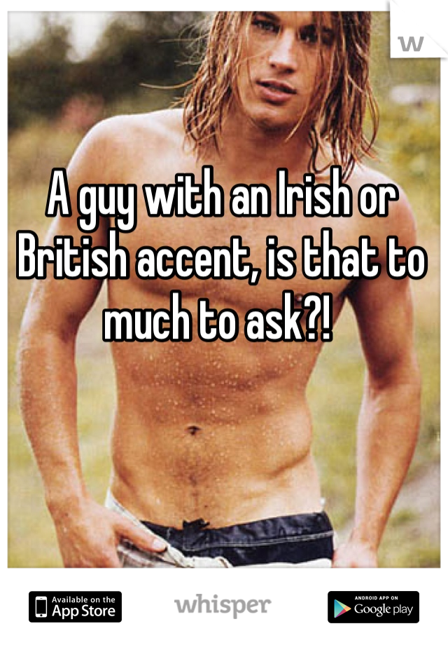 A guy with an Irish or British accent, is that to much to ask?!