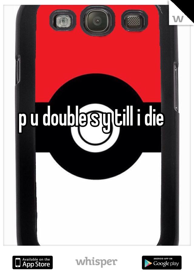 p u double s y till i die