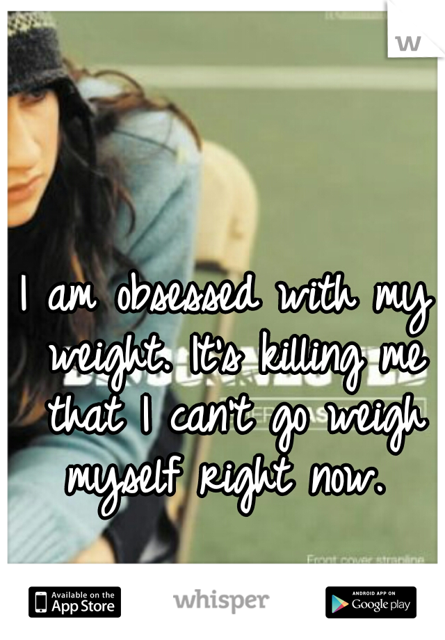 I am obsessed with my weight. It's killing me that I can't go weigh myself right now.
