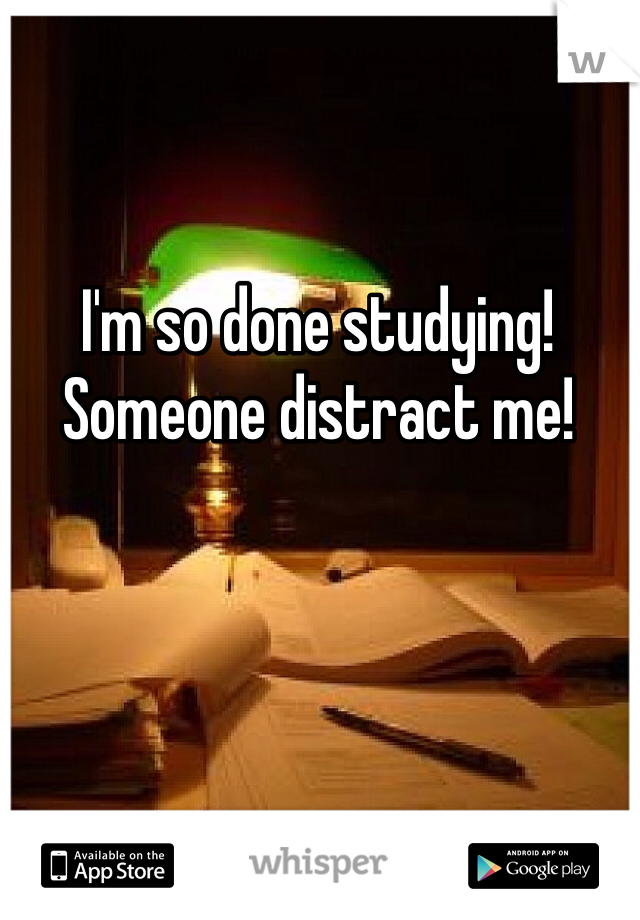 I'm so done studying! Someone distract me!