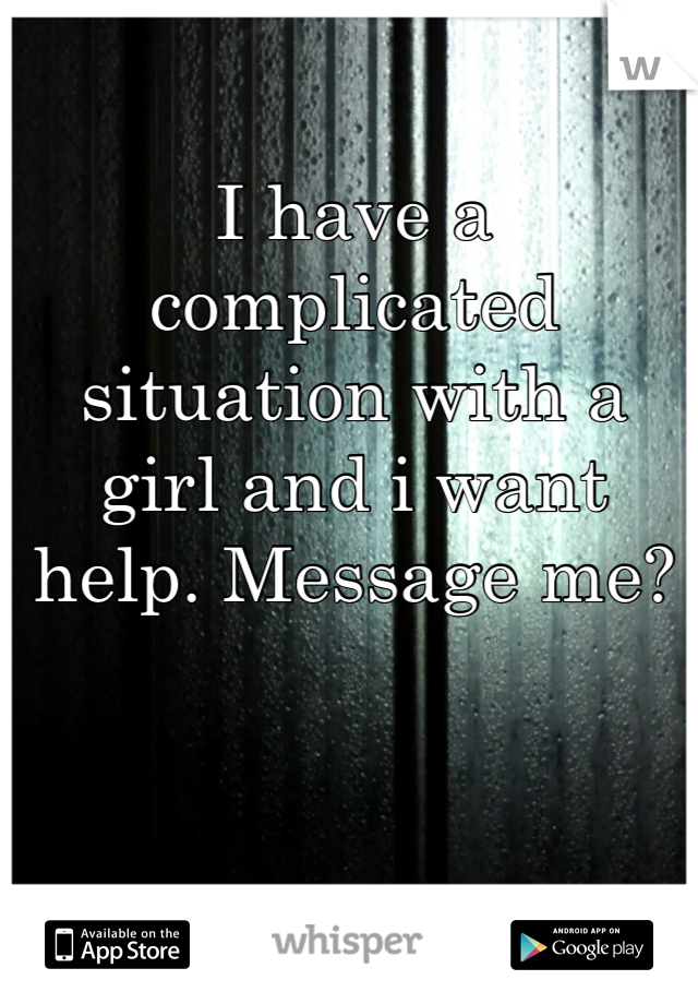 I have a complicated situation with a girl and i want help. Message me?