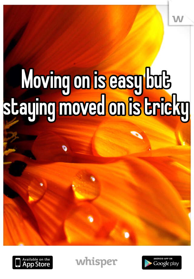 Moving on is easy but staying moved on is tricky