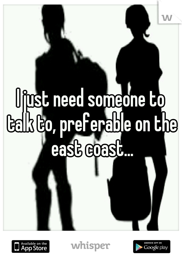 I just need someone to talk to, preferable on the east coast...