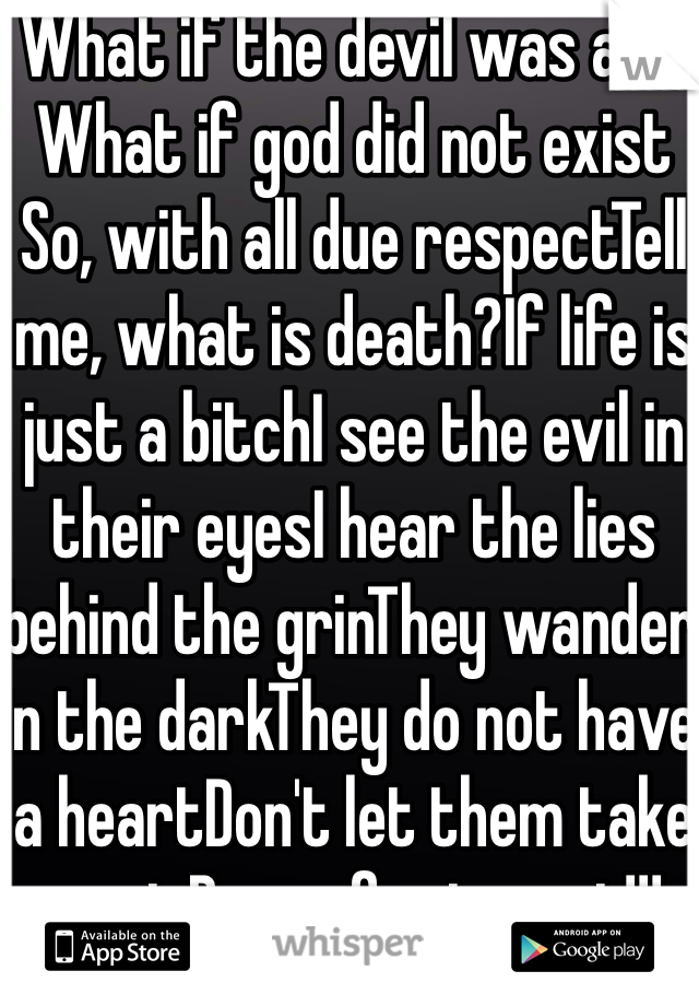 What if the devil was a lie What if god did not exist So, with all due respectTell me, what is death?If life is just a bitchI see the evil in their eyesI hear the lies behind the grinThey wander in the darkThey do not have a heartDon't let them take you inBrace for impact!!!