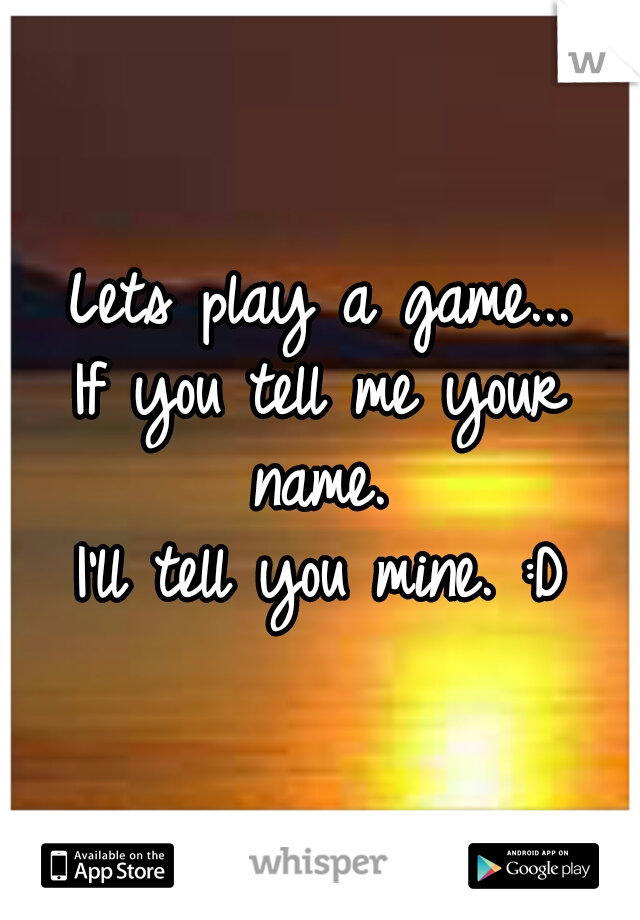 Lets play a game...  If you tell me your name.  I'll tell you mine. :D