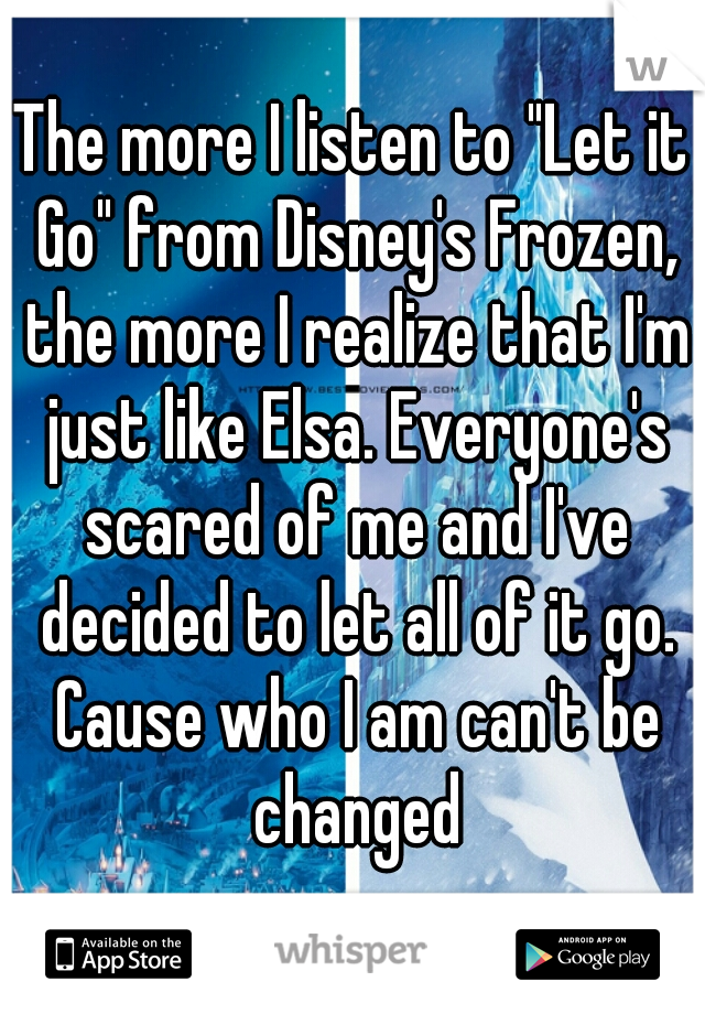 "The more I listen to ""Let it Go"" from Disney's Frozen, the more I realize that I'm just like Elsa. Everyone's scared of me and I've decided to let all of it go. Cause who I am can't be changed"