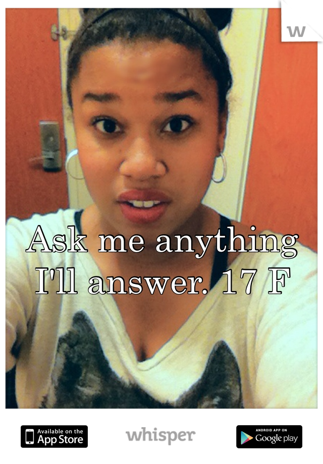 Ask me anything I'll answer. 17 F