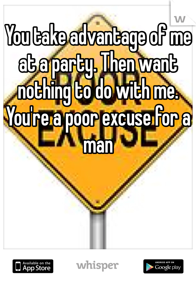 You take advantage of me at a party. Then want nothing to do with me. You're a poor excuse for a man