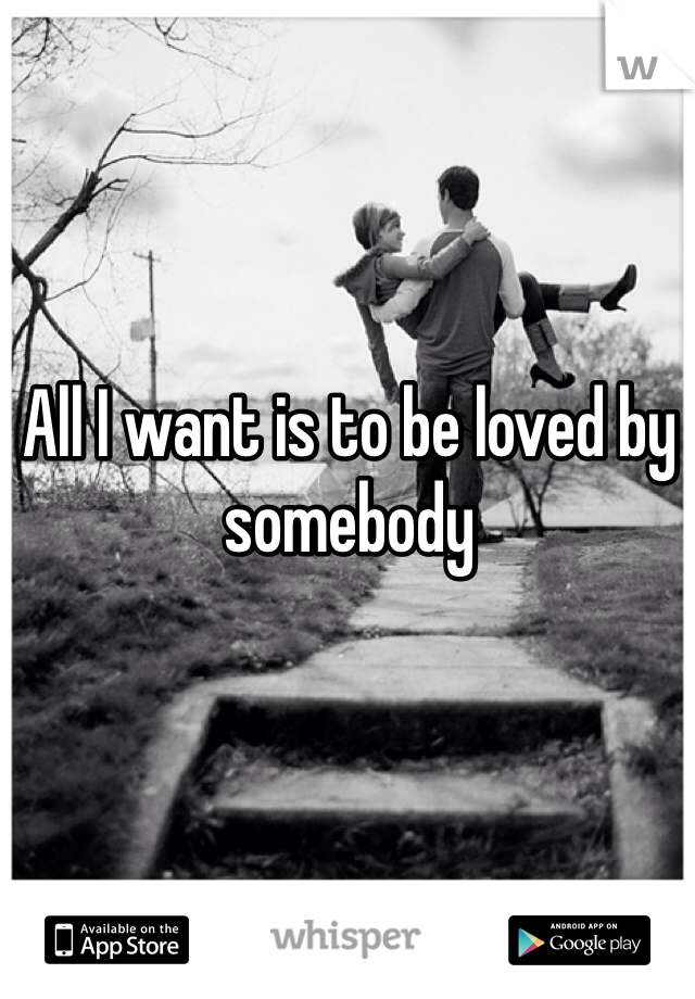 All I want is to be loved by somebody