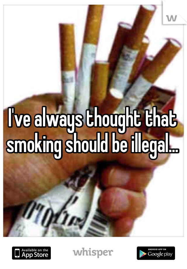 I've always thought that smoking should be illegal...