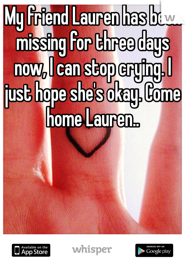 My friend Lauren has been missing for three days now, I can stop crying. I just hope she's okay. Come home Lauren..