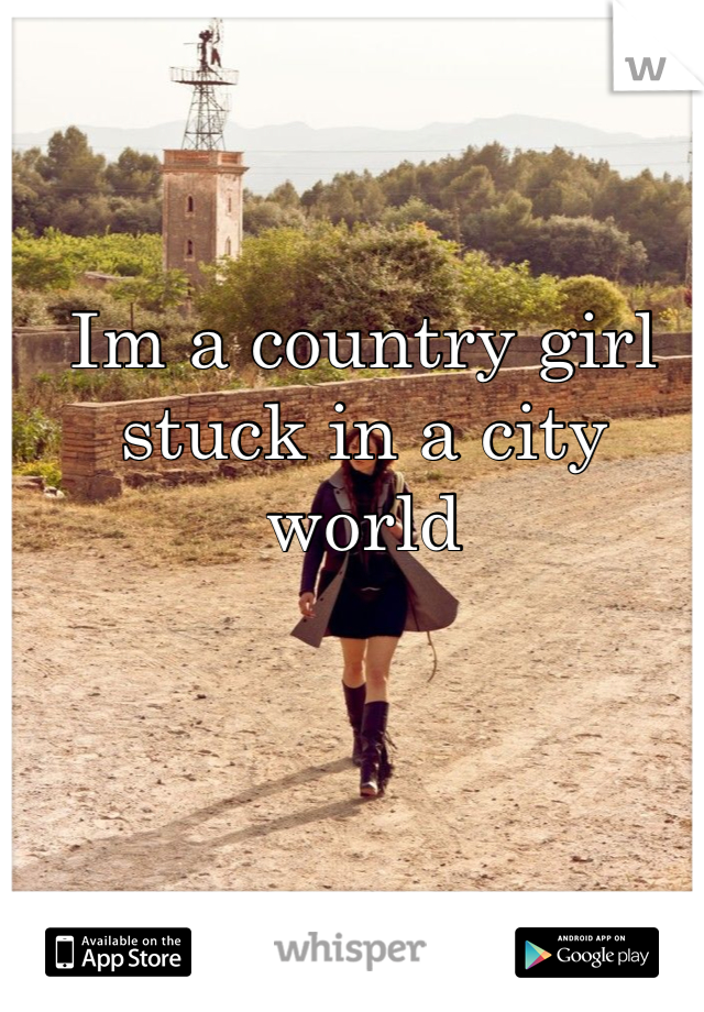 Im a country girl stuck in a city world