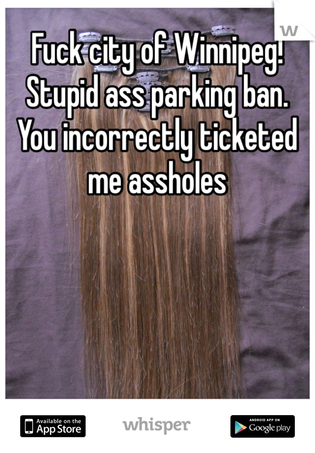 Fuck city of Winnipeg! Stupid ass parking ban. You incorrectly ticketed me assholes