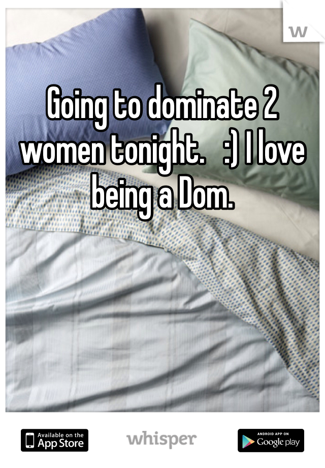 Going to dominate 2 women tonight.   :) I love being a Dom.