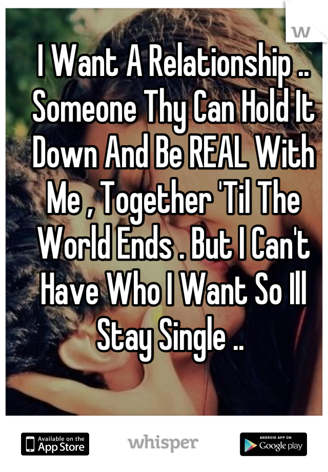 I Want A Relationship .. Someone Thy Can Hold It Down And Be REAL With Me , Together 'Til The World Ends . But I Can't Have Who I Want So Ill Stay Single ..