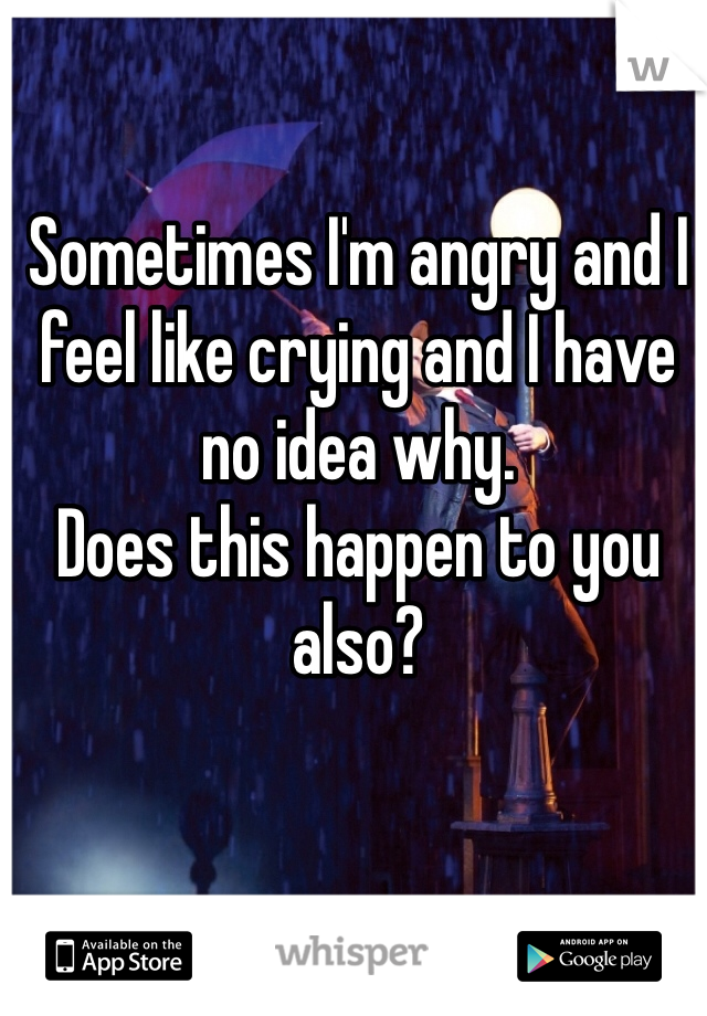 Sometimes I'm angry and I feel like crying and I have no idea why.  Does this happen to you also?