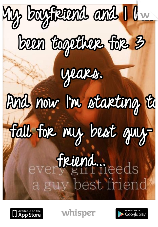 My boyfriend and I have been together for 3 years. And now I'm starting to fall for my best guy-friend...