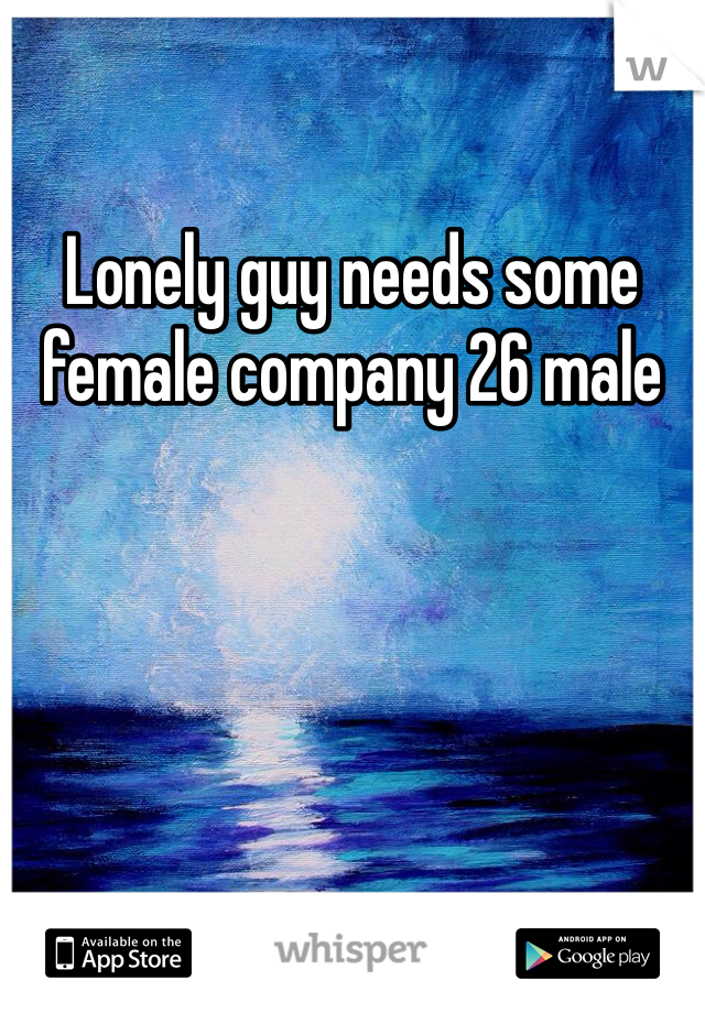 Lonely guy needs some female company 26 male