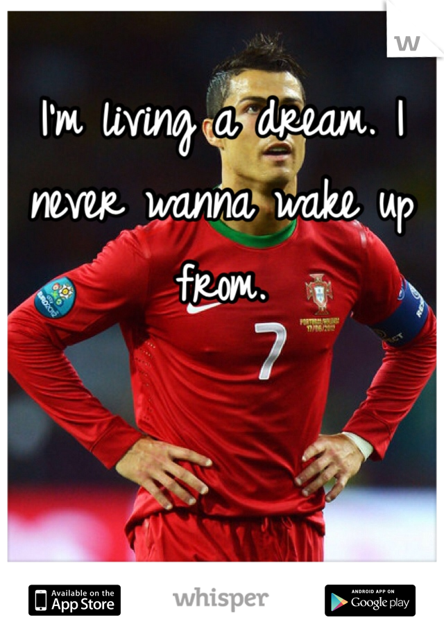 I'm living a dream. I never wanna wake up from.