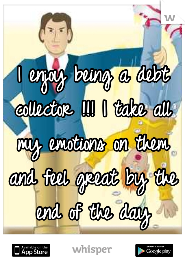 I enjoy being a debt collector !!! I take all my emotions on them and feel great by the end of the day