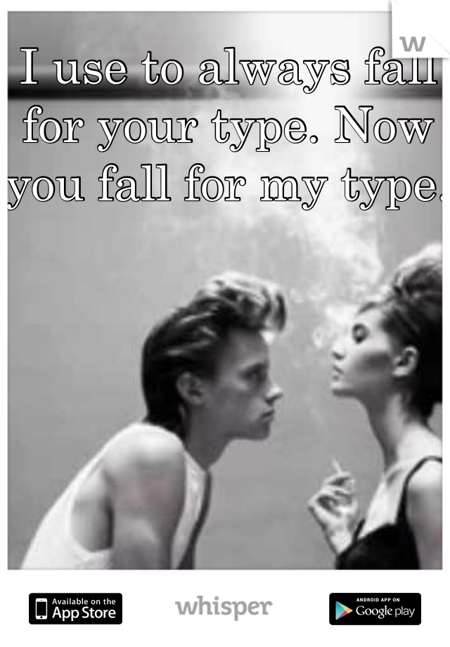I use to always fall for your type. Now you fall for my type.
