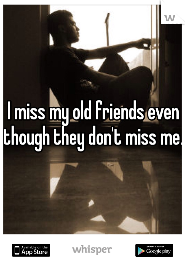 I miss my old friends even though they don't miss me.