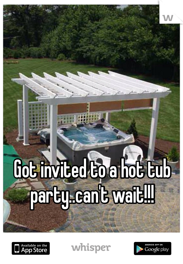 Got invited to a hot tub party..can't wait!!!
