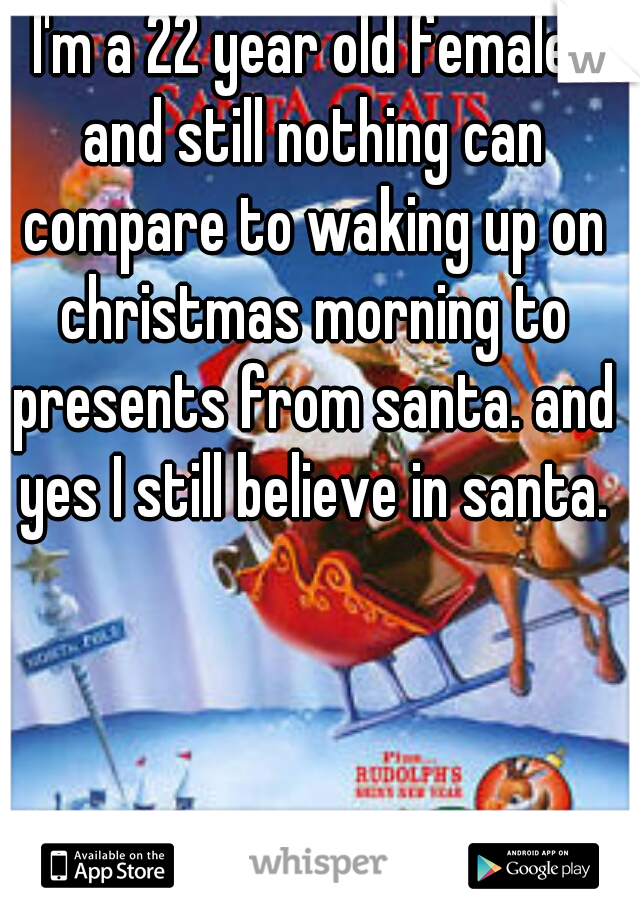 I'm a 22 year old female. and still nothing can compare to waking up on christmas morning to presents from santa. and yes I still believe in santa.
