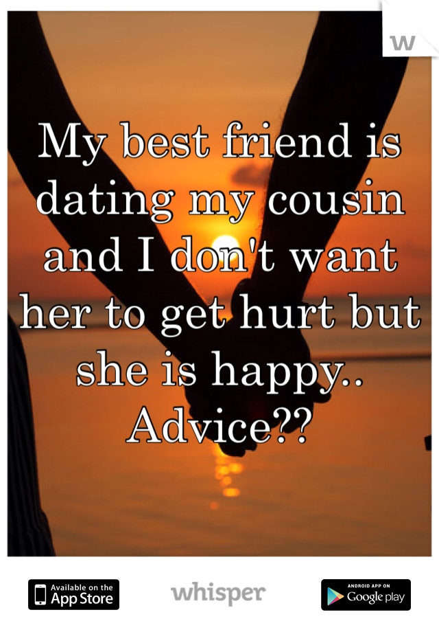 My best friend is dating my cousin and I don't want her to get hurt but she is happy.. Advice??