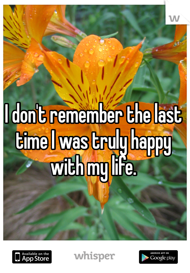I don't remember the last time I was truly happy with my life.