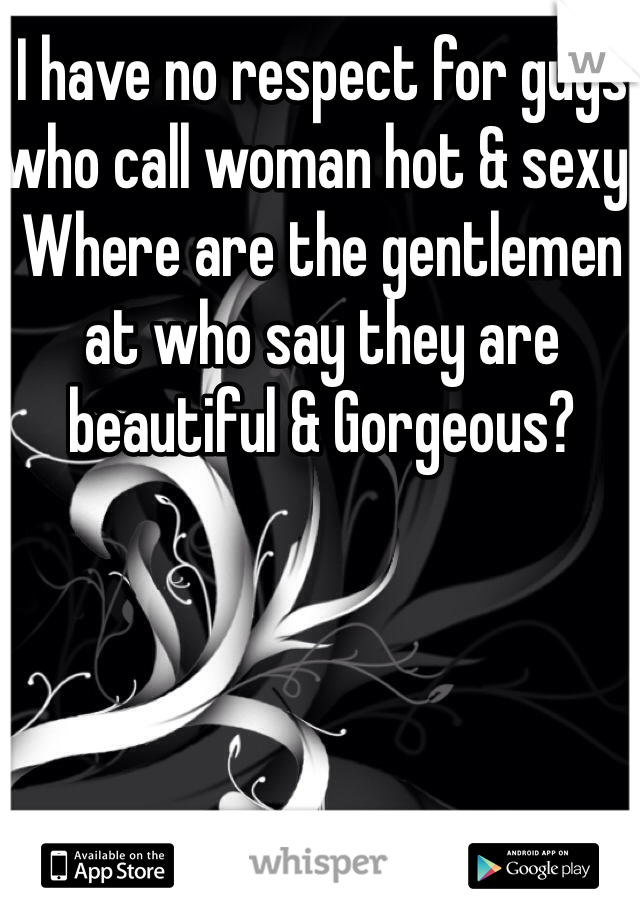 I have no respect for guys who call woman hot & sexy. Where are the gentlemen at who say they are beautiful & Gorgeous?