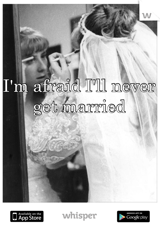 I'm afraid I'll never get married
