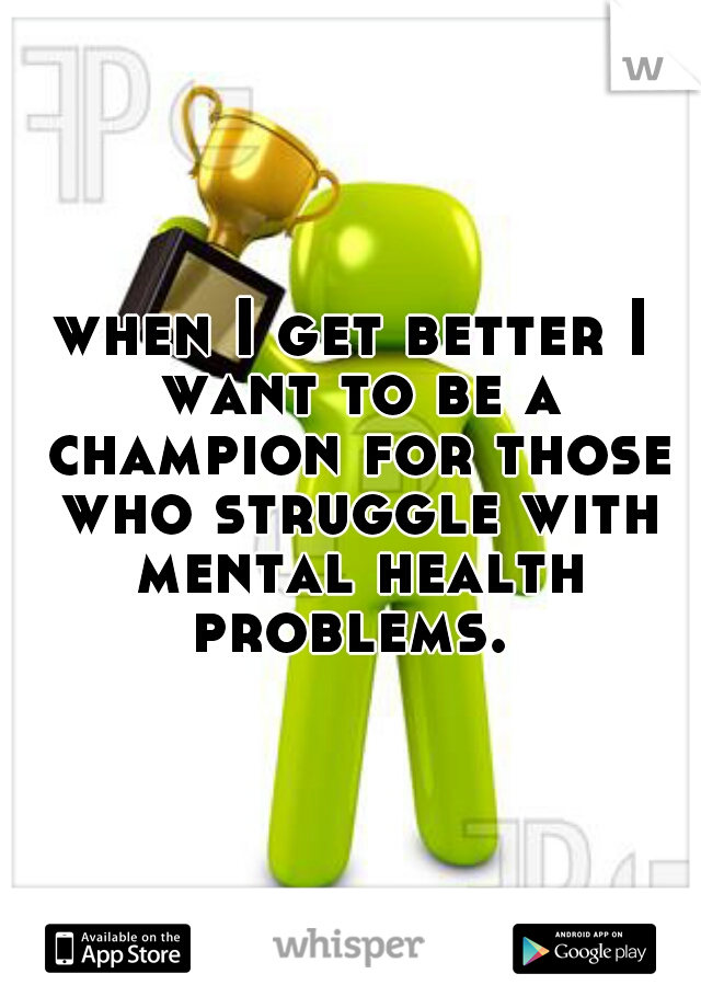 when I get better I want to be a champion for those who struggle with mental health problems.