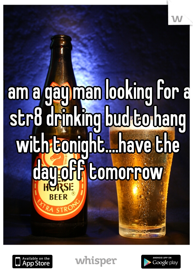 I am a gay man looking for a str8 drinking bud to hang with tonight....have the day off tomorrow