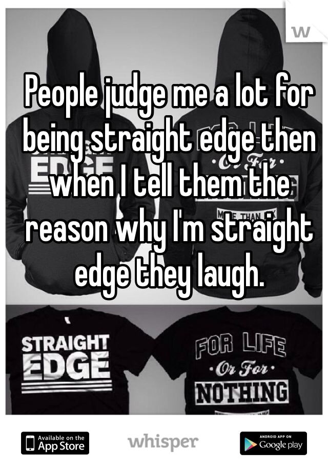 People judge me a lot for being straight edge then when I tell them the reason why I'm straight edge they laugh.