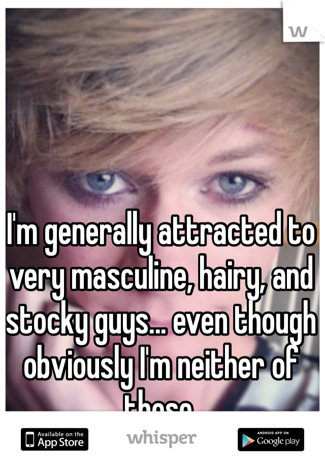 I'm generally attracted to very masculine, hairy, and stocky guys... even though obviously I'm neither of those.