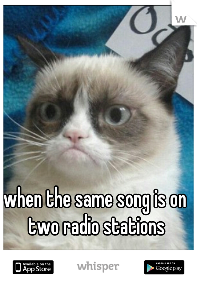 when the same song is on two radio stations